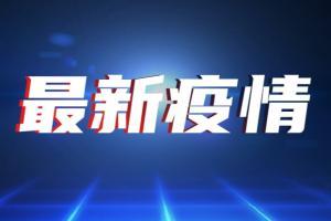 中国疫情速报!新增确诊病例46例 本土31例均在福建 全国接种疫苗已破21.6亿剂次